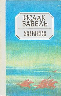 Исаак Бабель Исаак Бабель. Избранное бабель исаак эммануилович избранное