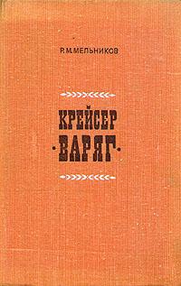 Р. М. Мельников Крейсер Варяг чернов а одиссея крейсера варяг чемульпо владивосток