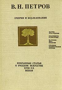 В. Н. Петров Очерки и исследования. Избранные статьи о русском искусстве XVIII - XX веков