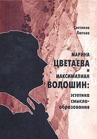 Светлана Лютова Марина Цветаева и Максимилиан Волошин: эстетика смыслообразования