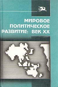 Загладин Н.В., Дахин В.Н., Загладина Х.Т. и др. Мировое политическое развитие. Век XX