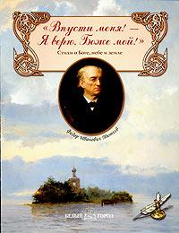 """Книга """"Впусти меня! Я верю, Боже мой!"""". Стихи о Боге, небе и земле. Ф. И. Тютчев"""