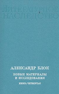 Александр Блок. Новые материалы и исследования. В четырех книгах. Книга 4