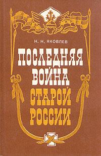 Н. Н. Яковлев Последняя война старой России