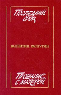 Валентин Распутин Последний срок. Прощание с Матерой распутин в последний срок