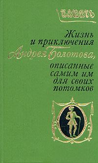 А. Т. Болотов Жизнь и приключения Андрея Болотова, описанные самим им для своих потомков