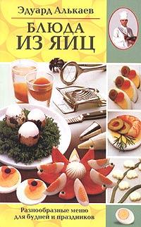 Эдуард Алькаев Блюда из яиц. Разнообразные меню для будней и праздников эдуард николаевич алькаев экзотическая кухня разнообразные меню для будней и праздников