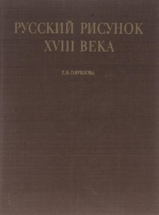 Е. И. Гаврилова Русский рисунок XVIII века в совалина л великанова русский сонет xviii начало xx века