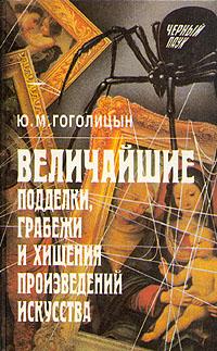 Ю. М. Гоголицын Величайшие подделки, грабежи и хищения произведений искусства