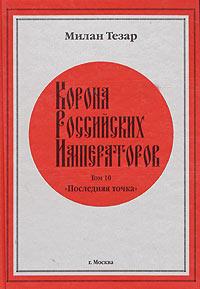 Милан Тезар Корона Российских Императоров. Том 10. Последняя точка