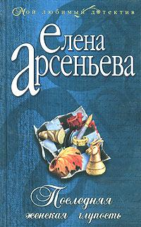 Елена Арсеньева Последняя женская глупость