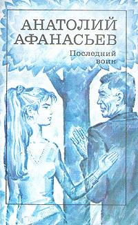 Анатолий Афанасьев Последний воин
