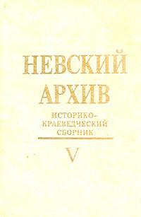 Невский архив. Историко-краеведческий сборник. Вып. V