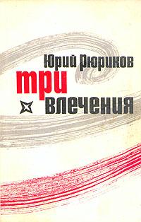 Юрий Рюриков Три влечения юрий рюриков три влечения любовь вчера сегодня и завтра