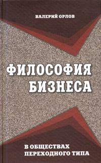 Валерий Орлов Философия бизнеса в обществах переходного типа