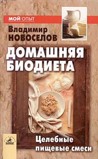 Владимир Новоселов Домашняя биодиета: целебные пищевые смеси