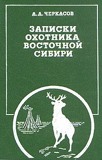 А. Черкасов Записки охотника Восточной Сибири недорого