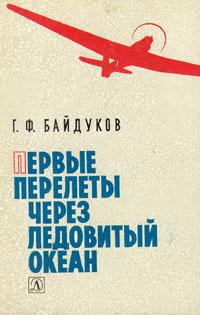 Г. Ф. Байдуков Первые перелеты через Ледовитый океан
