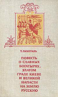Т. Лихоталь Повесть о славных богатырях, златом граде Киеве и великой напасти на землю Русскую