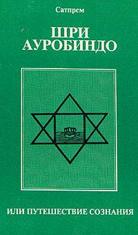 Сатпрем Шри Ауробиндо, или Путешествие сознания залитые цветом жизни шри чинмой залитые цветом жизни шри чинмой