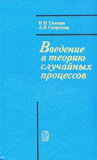 И. И. Гихман, А. В. Скороход Введение в теорию случайных процессов б гнеденко а хинчин элементарное введение в теорию вероятностей