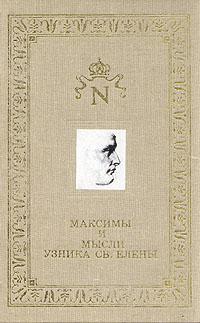Максимы и мысли узника Св. Елены наполеон бонапарт максимы и мысли узника святой елены
