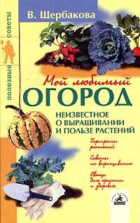 В. Щербакова Мой любимый огород: неизвестное о выращивании и пользе растений