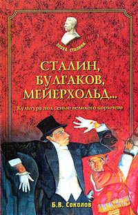 Б. В. Соколов Сталин, Булгаков, Мейерхольд… Культура под сенью великого кормчего