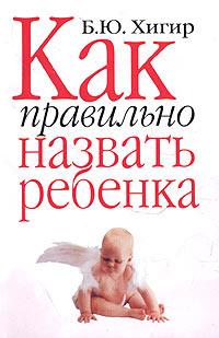 Б. Ю. Хигир Как правильно назвать ребенка