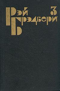 Рэй Брэдбери Рэй Брэдбери. Избранные сочинения в трех томах. Том 3
