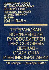 Тегеранская конференция руководителей трех союзных держав - СССР, США и Великобритании