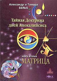Александр и Тамара Белые Тайная Доктрина дней Апокалипсиса. Книга 2. Матрица