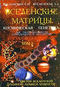 Е. Н. Вселенский, Л. А. Вселенская Вселенские матрицы. Космическая генетика: ДНК сверхспособности, гениальности и бессмертия. Том 2