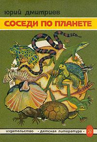 Юрий Дмитриев Соседи по планете. Земноводные и пресмыкающиеся