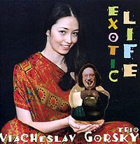 Трио Вячеслава Горского,Вячеслав Горский Viacheslav Gorsky Trio. Exotic Life цена 2017