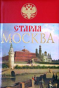 Пыляев М.И.. Старая Москва. История былой жизни первопрестольной столицы