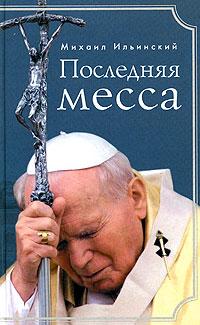 Михаил Ильинский Последняя месса. Иоанн Павел II: Жизнь в Ватикане