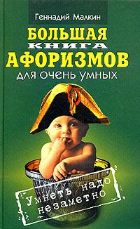 Геннадий Малкин Большая книга афоризмов для очень умных. Умнеть надо незаметно