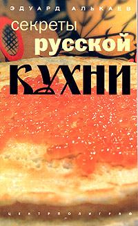 Эдуард Алькаев Секреты русской кухни. Разнообразные меню для будней и праздников мясо секреты русской кухни