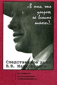 """Книга """"В том, что умираю, не вините никого""""?.. Следственное дело В. В. Маяковского. Документы. Воспоминания современников"""