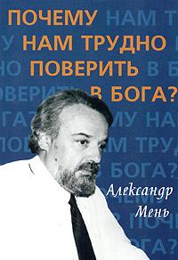 Александр Мень Почему нам трудно поверить в Бога? александр смородинцев беседы о вирусах