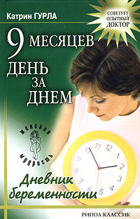Катрин Гурла 9 месяцев день за днем. Дневник беременности галина м пер 9 месяцев в ожидании малыша неделя за неделей