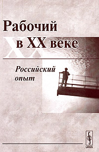 Рабочий в XX веке. Российский опыт