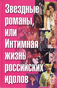 Ф. Раззаков Звездные романы, или Интимная жизнь российских идолов. Том. 1 (А-М)