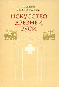 Г. К. Вагнер, Т. Ф. Владышевская Искусство Древней Руси