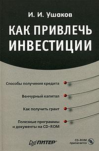 И. И. Ушаков Как привлечь инвестиции (+ CD-ROM) игорь алексеевич ушаков игорь ушаков стихи