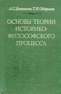 А. С. Богомолов, Т. И. Ойзерман Основы теории историко-философского процесса