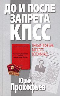 Юрий Прокофьев До и после запрета КПСС. Первый секретарь МГК КПСС вспоминает…