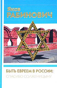 Яков Рабинович Быть евреем в России: спасибо Солженицыну