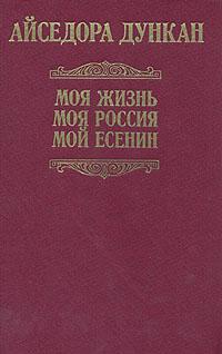 Айседора Дункан Моя жизнь. Моя Россия. Мой Есенин